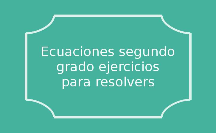 ecuaciones de segundo grado ejercicios para resolver